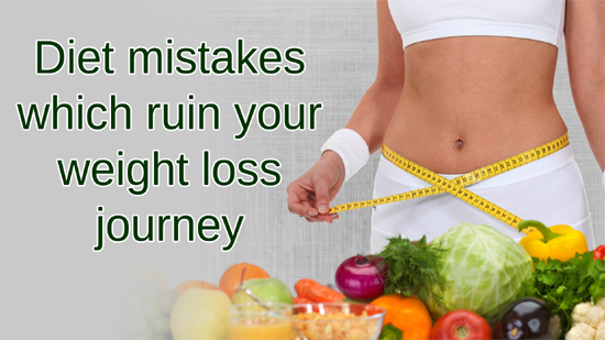 Diet mistakes which ruin your weight loss journey