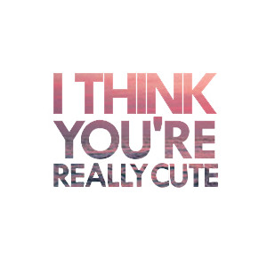 i think your cute quotes